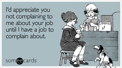 Funny Workplace Ecard: I'd appreciate you not complaining to me about your job until I have a job to complain about.