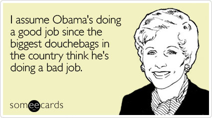 someecards.com - I assume Obama's doing a good job since the biggest douchebags in the country think he's doing a bad job