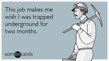 someecards.com - This job makes me wish I was trapped underground for two months