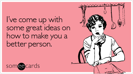 someecards.com – I've come up with some great ideas on how to make you a better person