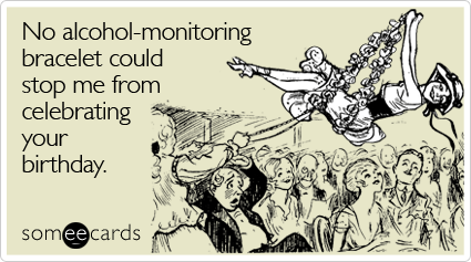 someecards.com - No alcohol-monitoring bracelet could stop me from celebrating your birthday