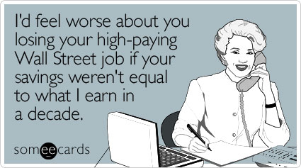 Funny Workplace Ecard: I'd feel worse about you losing your high-paying Wall Street job if your savings weren't equal to what I earn in a decade.