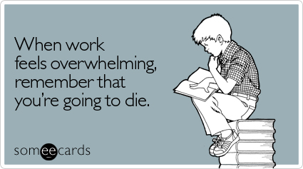 someecards.com - When work feels overwhelming, remember that you're going to die