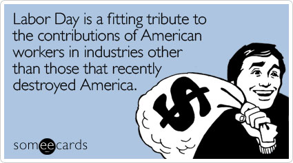 someecards.com - Labor Day is a fitting tribute to the contributions of American workers in industries other than those that recently destroyed America