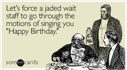 someecards.com - Let's force a jaded wait staff to go through the motions of singing you