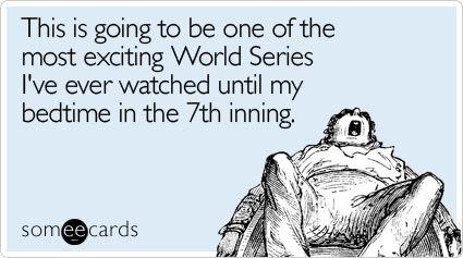 someecards.com - This is going to be one of the most exciting World Series I've ever watched until my bedtime in the 7th inning