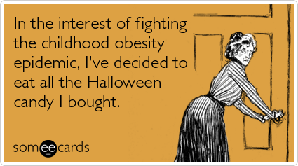 Funny Halloween Ecard: In the interest of fighting the childhood obesity epidemic, I've decided to eat all the Halloween candy I bought.