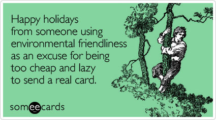 Happy holidays from someone using environmental friendliness as an excuse for being too cheap and lazy to send a real card.