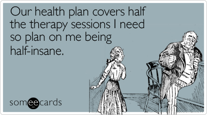 Funny Workplace Ecard: Our health plan covers half the therapy sessions I need so plan on me being half-insane.