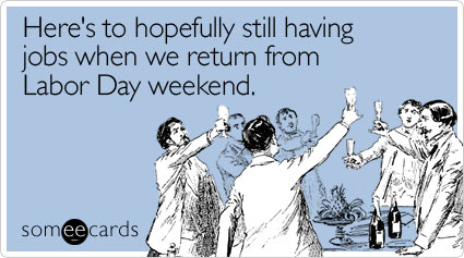someecards.com - Here's to hopefully still having jobs when we return from Labor Day weekend