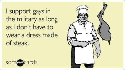 someecards.com - I support gays in the military as long as I don't have to wear a dress made of steak