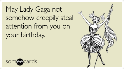 Funny Birthday Ecard: May Lady Gaga not somehow creepily steal attention from you on your birthday.