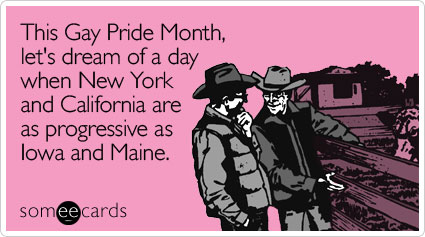 someecards.com - This Gay Pride Month, let's dream of a day when New York and California are as progressive as Iowa and Maine