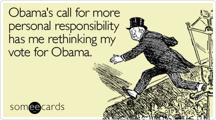 Funny Somewhat Topical Ecard: Obama's call for more personal responsibility has me rethinking my vote for Obama.
