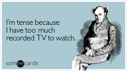 someecards.com - I'm tense because I have too much recorded TV to watch