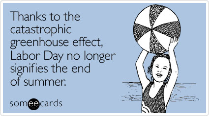 someecards.com - Thanks to the catastrophic greenhouse effect, Labor Day no longer signifies the end of summer