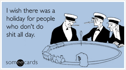 Funny Labor Day Ecard: I wish there was a holiday for people who don't do shit all day.