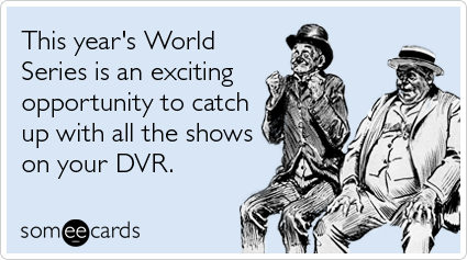 someecards.com - This year's World Series is an exciting opportunity to catch up with all the shows on your DVR