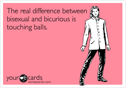 someecards.com - The real difference between bisexual and bicurious is touching balls.