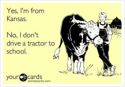 someecards.com - Yes, I'm from Kansas. No, I don't drive a tractor to school.