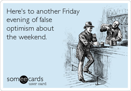 someecards.com - Here's to another Friday evening of false optimism about the weekend.