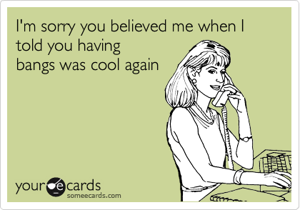 Funny Somewhat Topical Ecard: I'm sorry you believed me when I told you having bangs was cool again.