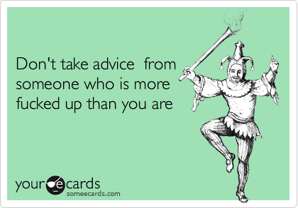 someecards.com - Don't take advice from someone who is more fucked up than you are