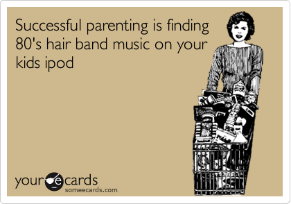 someecards.com - Successful parenting is finding 80's hair band music on your kids ipod