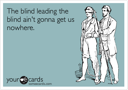 The Blind Leading The Blind Ain T Gonna Get Us Nowhere