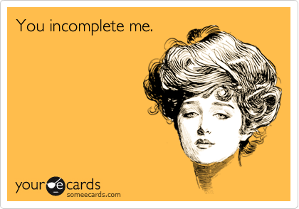 Funny Confession Ecard: You incomplete me.