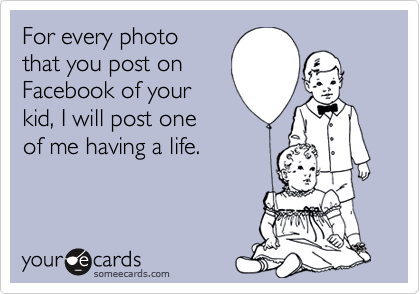someecards.com - For every photo that you post on Facebook of your kid, I will post one of me having a life.