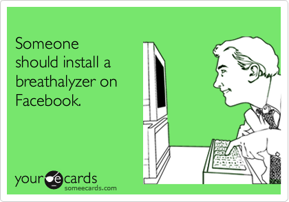 someecards.com - Someone should install a breathalyzer on Facebook.