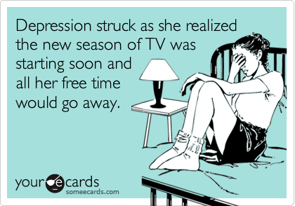 someecards.com - Depression struck as she realized the new season of TV was starting soon and all her free time would go away.