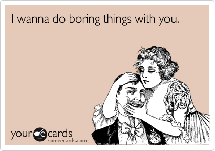 someecards.com - I wanna do boring things with you.