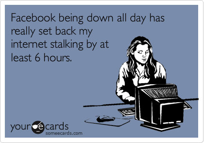 Funny Confession Ecard: Facebook being down all day has really set back my internet stalking by at least 6 hours.