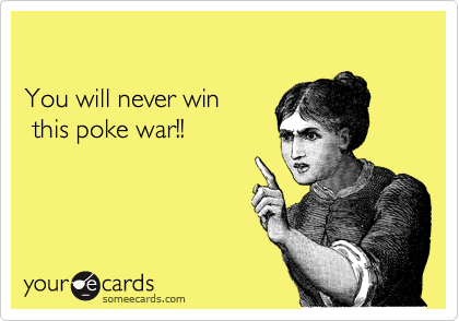 Funny Reminders Ecard: You will never win this poke war!!