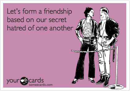 Funny Friendship Ecard: Let's form a friendship based on our secret hatred of one another.