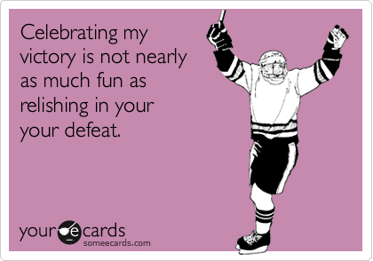 someecards.com - Celebrating my victory is not nearly as much fun as relishing in your your defeat.