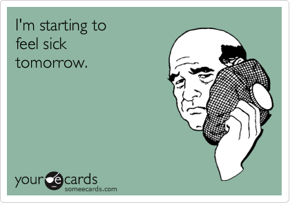 Funny Workplace Ecard: I'm starting to feel sick tomorrow.