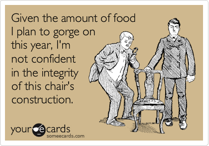 someecards.com - Given the amount of food I plan to gorge on this  year, I'm not confident in the integrity of this chair's construction.