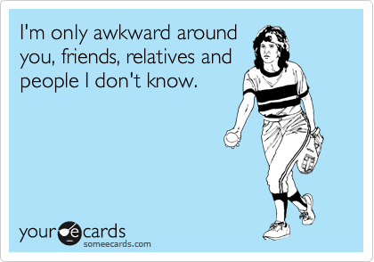 Funny Thinking of You Ecard: I'm only awkward around you, friends, relatives and people I don't know.