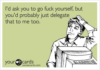 Funny Workplace Ecard: I'd ask you to go fuck yourself, but you'd probably just delegate that to me too.