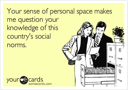 Funny Workplace Ecard: Your sense of personal space makes me question your knowledge of this country's social norms.