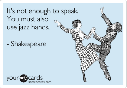 Funny Encouragement Ecard: It's not enough to speak. You must also use jazz hands. - Shakespeare.