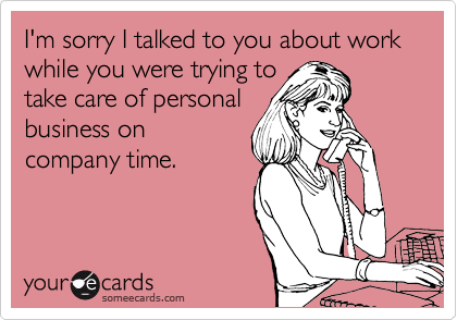 Funny Apology Ecard: I'm sorry I talked to you about work while you were trying to take care of personal business on company time.