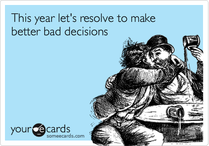 Funny New Year's Ecard: This year let's resolve to make better bad decisions.