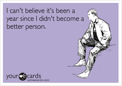 someecards.com - I can't believe it's been a year since I didn't become a better person.