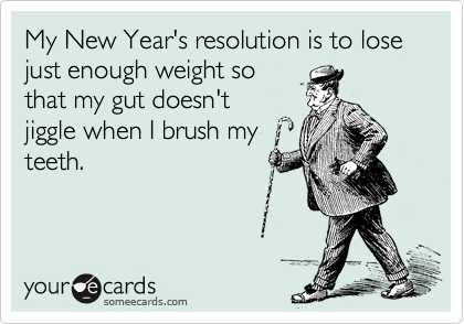 Funny New Year's Ecard: My New Year's resolution is to lose just enough weight so that my gut doesn't jiggle when I brush my teeth.