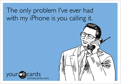 someecards.com - The only problem I've ever had with my iPhone is you calling it.
