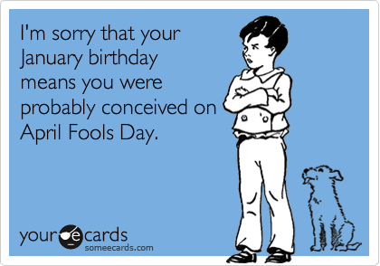 Funny Birthday Ecard: I'm sorry that your January birthday means you were probably conceived on April Fools Day.